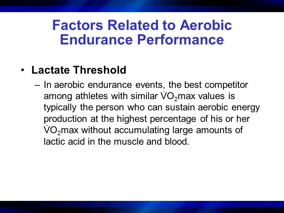 Factors Related to Aerobic Endurance Performance Lactate Threshold –In aerobic endurance events, the best competitor among athletes with similar VO 2
