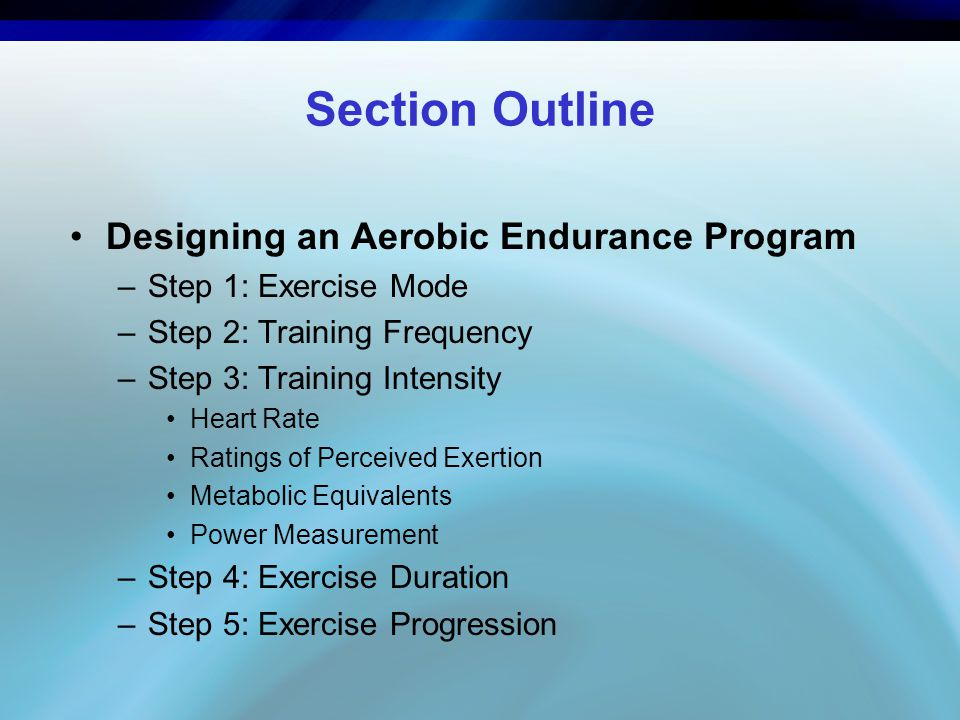 Section Outline Designing an Aerobic Endurance Program –Step 1: Exercise Mode –Step 2: Training Frequency –Step 3: Training Intensity Heart Rate Ratings of Perceived Exertion Metabolic Equivalents Power Measurement –Step 4: Exercise Duration –Step 5: Exercise Progression
