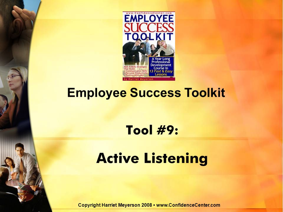 Active Listening © Harriet Meyerson, 2008 www.ConfidenceCenter.com Successful Communication is a Two-Way Street  Good communication skills are the keys to success in your business and personal life.