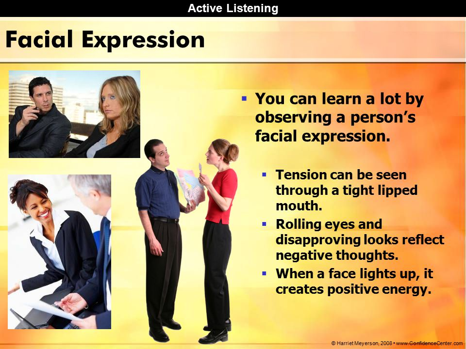 Active Listening © Harriet Meyerson, Facial Expression  You can learn a lot by observing a person's facial expression.
