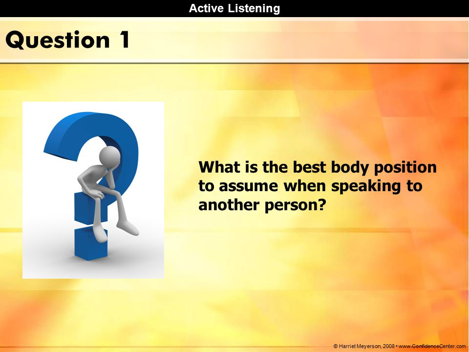 Active Listening © Harriet Meyerson, Question 1 What is the best body position to assume when speaking to another person