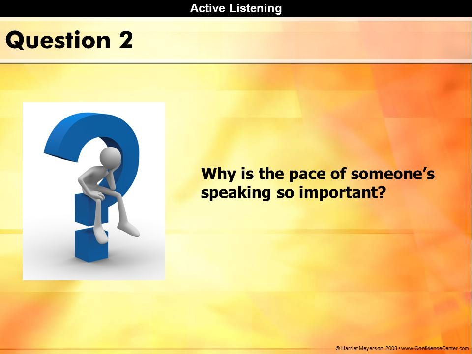 Active Listening © Harriet Meyerson, Question 2 Why is the pace of someone's speaking so important