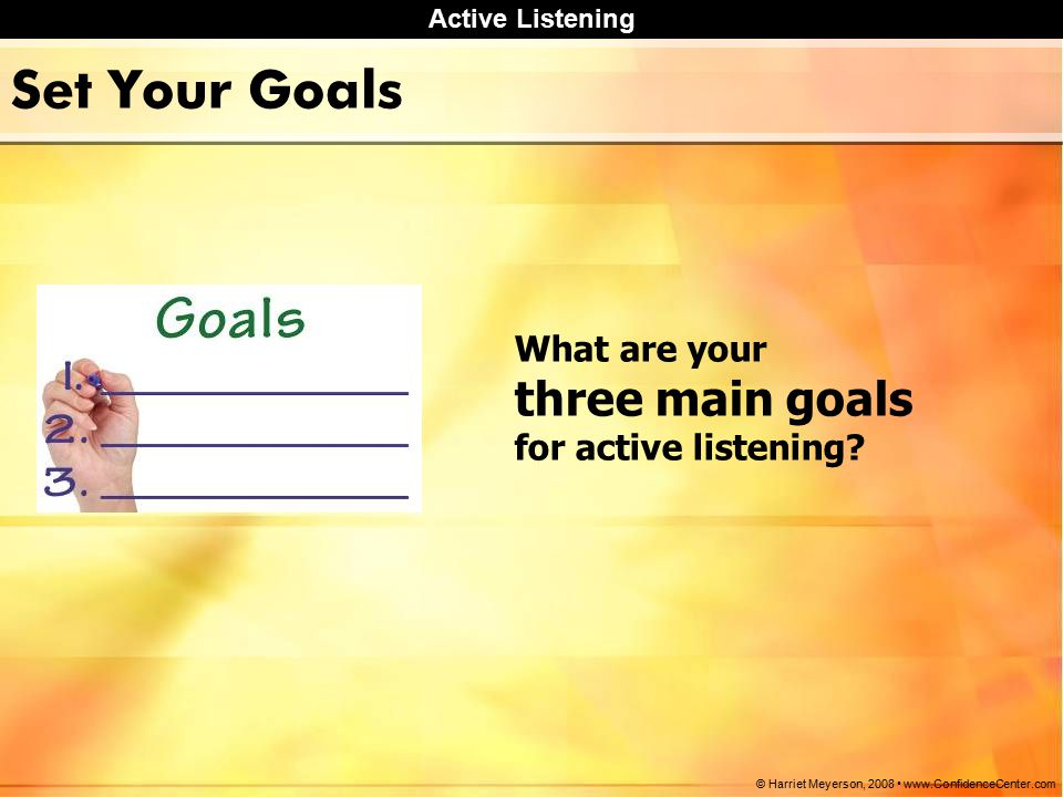 Active Listening © Harriet Meyerson, Set Your Goals What are your three main goals for active listening