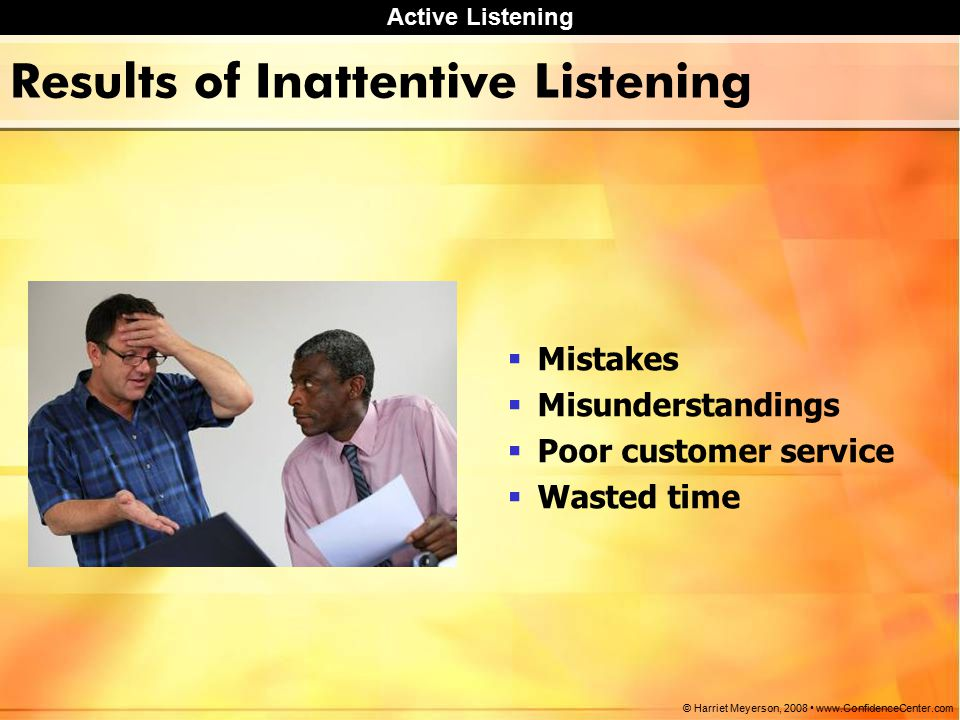 Active Listening © Harriet Meyerson, Results of Inattentive Listening  Mistakes  Misunderstandings  Poor customer service  Wasted time