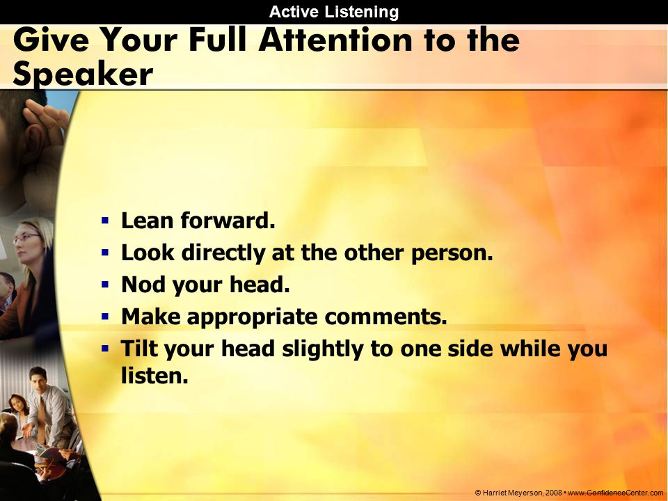 Active Listening © Harriet Meyerson, Give Your Full Attention to the Speaker  Lean forward.