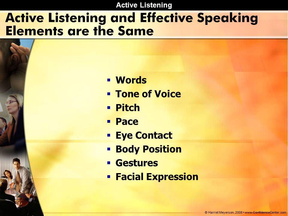 Active Listening © Harriet Meyerson, 2008 www.ConfidenceCenter.com Words  Is the message clear and concise.
