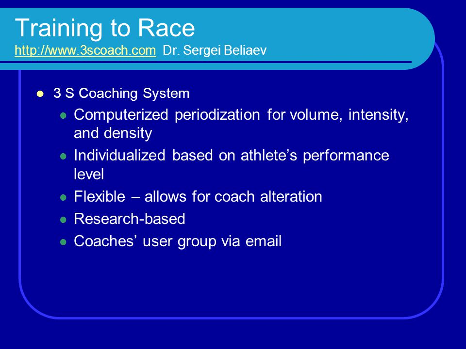 Training to Race http://www.3scoach.com Dr. Sergei Beliaev http://www.3scoach.com 3 S Coaching System Computerized periodization for volume, intensity