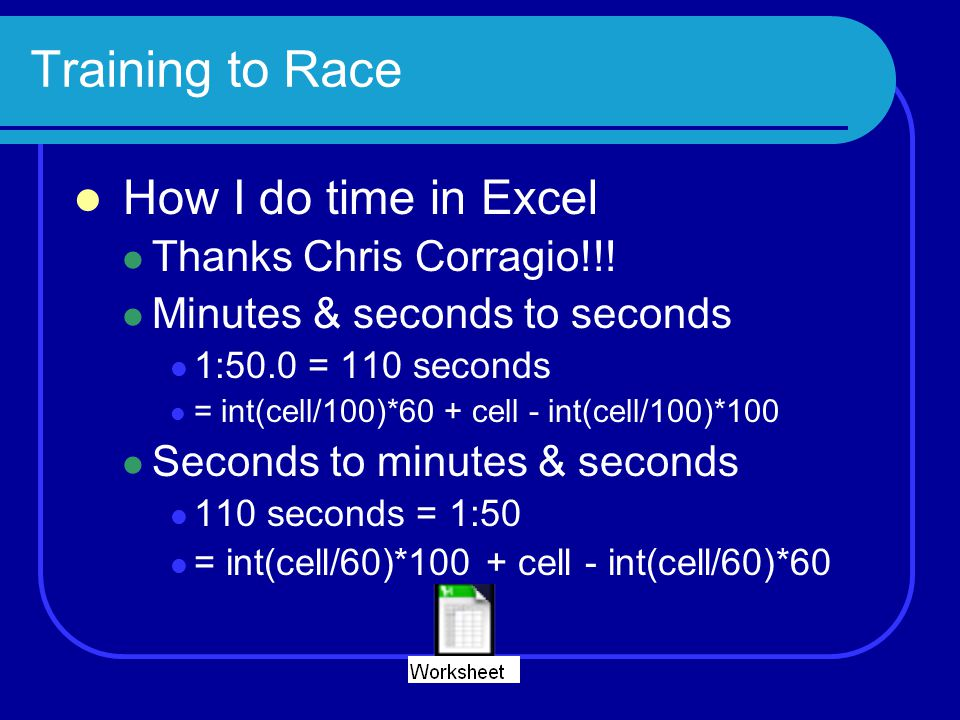 Training to Race How I do time in Excel Thanks Chris Corragio!!! Minutes & seconds to seconds 1:50.0 = 110 seconds = int(cell/100)*60 + cell - int(cel