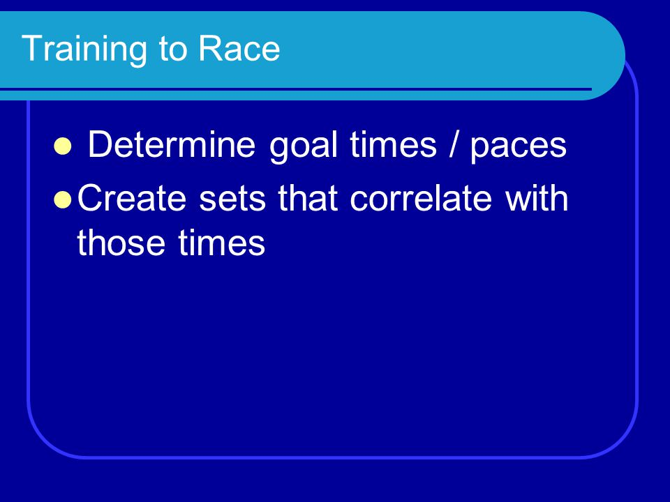 Training to Race Determine goal times / paces Create sets that correlate with those times