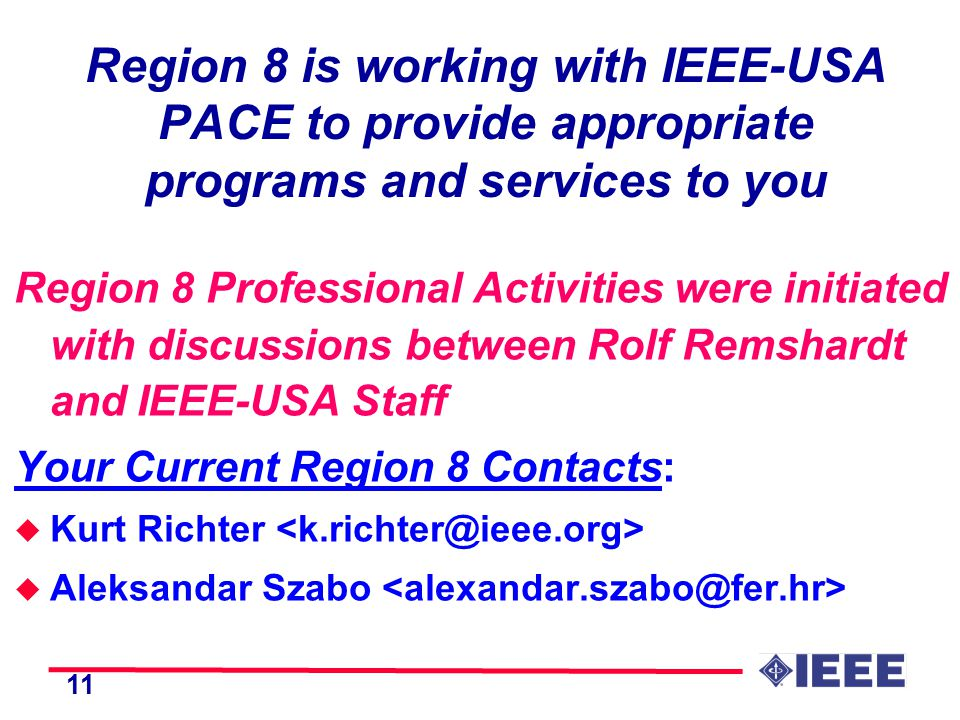 11 Region 8 is working with IEEE-USA PACE to provide appropriate programs and services to you Region 8 Professional Activities were initiated with discussions between Rolf Remshardt and IEEE-USA Staff Your Current Region 8 Contacts: u Kurt Richter u Aleksandar Szabo