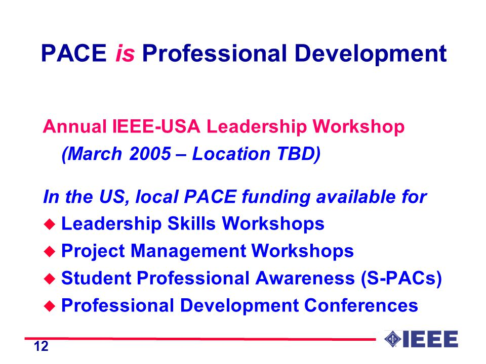 12 PACE is Professional Development Annual IEEE-USA Leadership Workshop (March 2005 – Location TBD) In the US, local PACE funding available for u Leadership Skills Workshops u Project Management Workshops u Student Professional Awareness (S-PACs) u Professional Development Conferences
