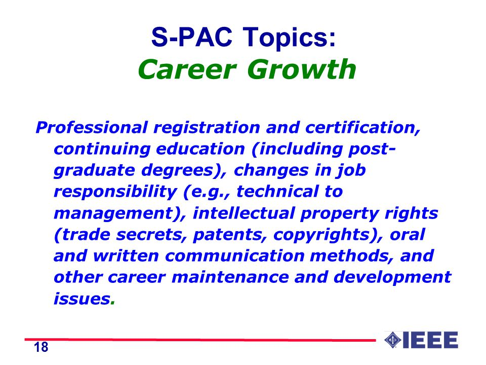 18 S-PAC Topics: Career Growth Professional registration and certification, continuing education (including post- graduate degrees), changes in job responsibility (e.g., technical to management), intellectual property rights (trade secrets, patents, copyrights), oral and written communication methods, and other career maintenance and development issues.