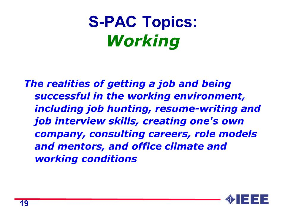 19 S-PAC Topics: Working The realities of getting a job and being successful in the working environment, including job hunting, resume-writing and job interview skills, creating one s own company, consulting careers, role models and mentors, and office climate and working conditions