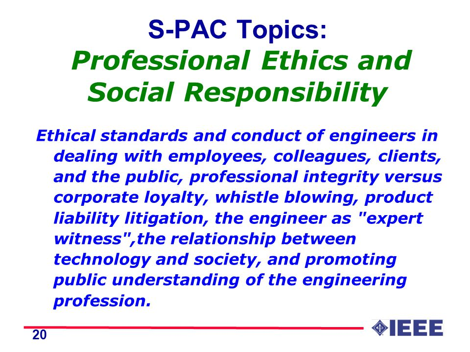 20 S-PAC Topics: Professional Ethics and Social Responsibility Ethical standards and conduct of engineers in dealing with employees, colleagues, clients, and the public, professional integrity versus corporate loyalty, whistle blowing, product liability litigation, the engineer as expert witness ,the relationship between technology and society, and promoting public understanding of the engineering profession.