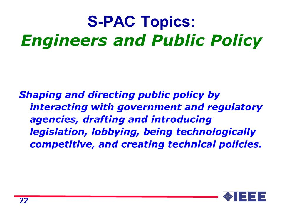 22 S-PAC Topics: Engineers and Public Policy Shaping and directing public policy by interacting with government and regulatory agencies, drafting and introducing legislation, lobbying, being technologically competitive, and creating technical policies.