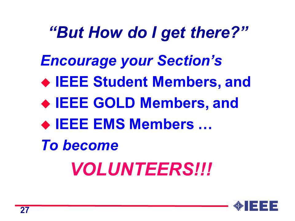 27 But How do I get there Encourage your Section's u IEEE Student Members, and u IEEE GOLD Members, and u IEEE EMS Members … To become VOLUNTEERS!!!