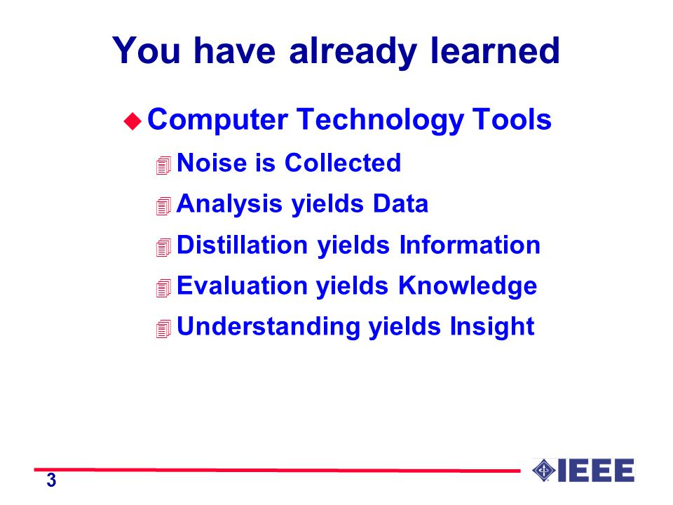 3 You have already learned u Computer Technology Tools 4 Noise is Collected 4 Analysis yields Data 4 Distillation yields Information 4 Evaluation yields Knowledge 4 Understanding yields Insight