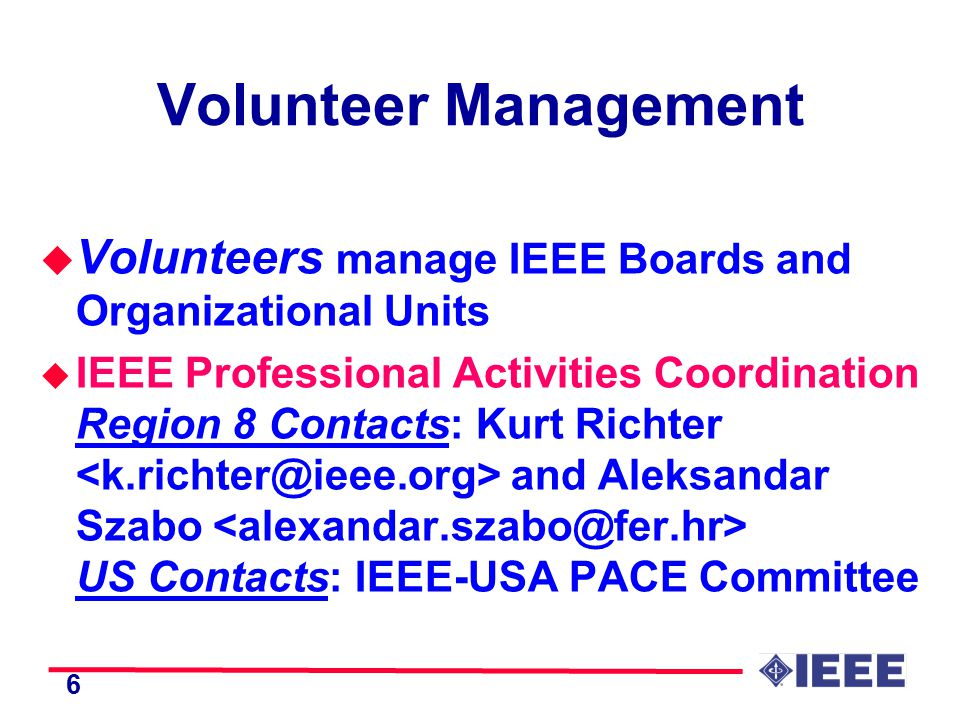 6 Volunteer Management u Volunteers manage IEEE Boards and Organizational Units u IEEE Professional Activities Coordination Region 8 Contacts: Kurt Richter and Aleksandar Szabo US Contacts: IEEE-USA PACE Committee