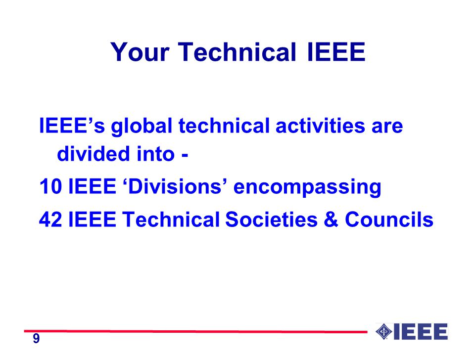 9 Your Technical IEEE IEEE's global technical activities are divided into - 10 IEEE 'Divisions' encompassing 42 IEEE Technical Societies & Councils