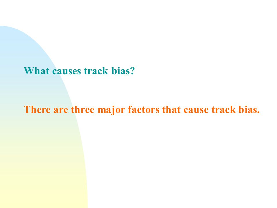 What causes track bias? There are three major factors that cause track bias.