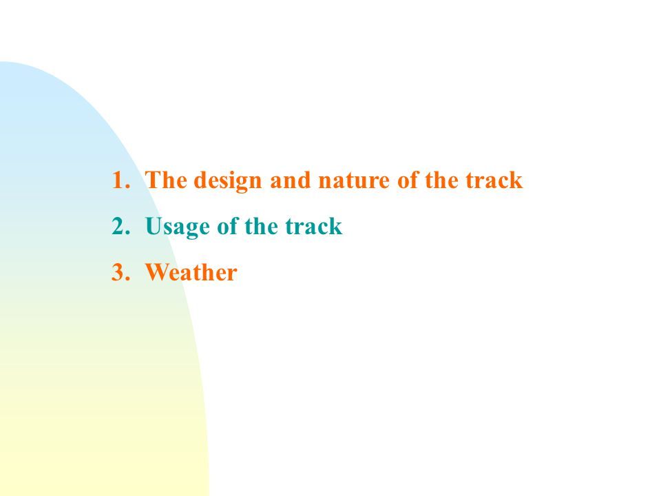 1.The design and nature of the track 2.Usage of the track 3.Weather