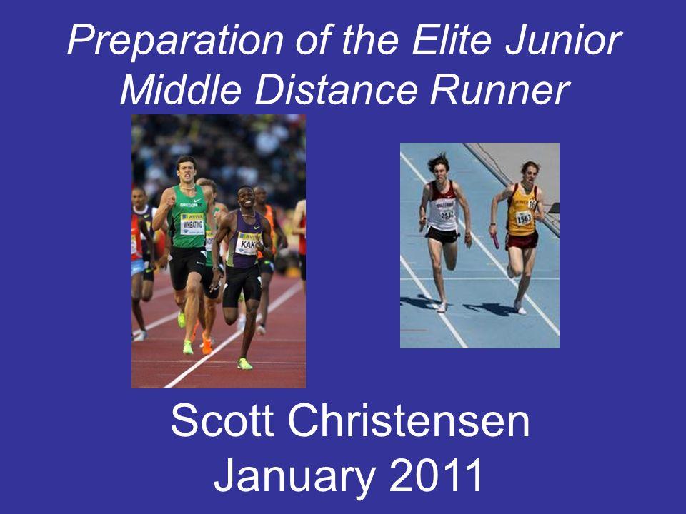 Preparation of the Elite Junior Middle Distance Runner Scott Christensen January 2011