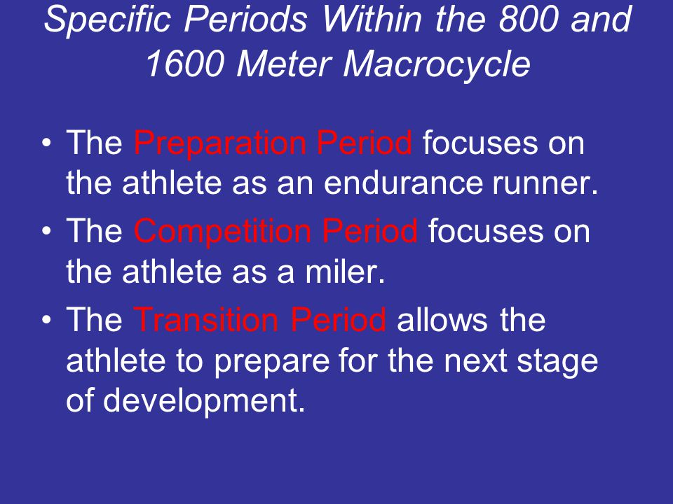 Specific Periods Within the 800 and 1600 Meter Macrocycle The Preparation Period focuses on the athlete as an endurance runner. The Competition Period