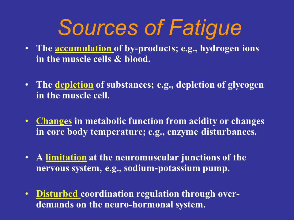 Sources of Fatigue The accumulation of by-products; e.g., hydrogen ions in the muscle cells & blood. The depletion of substances; e.g., depletion of g