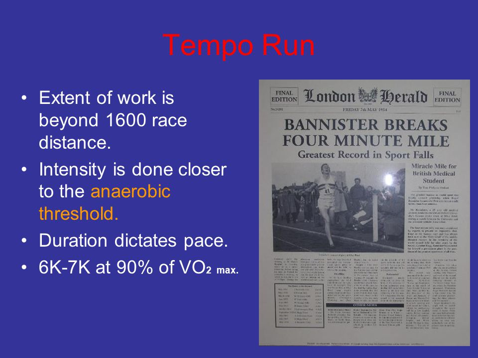 Tempo Run Extent of work is beyond 1600 race distance. Intensity is done closer to the anaerobic threshold. Duration dictates pace. 6K-7K at 90% of VO