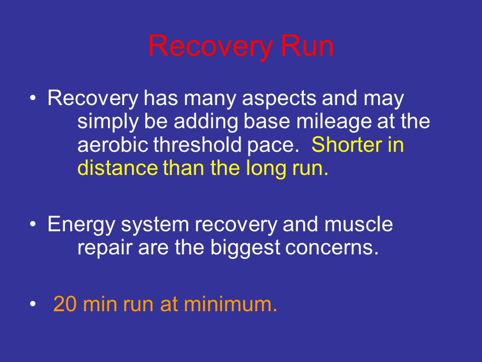 Recovery Run Recovery has many aspects and may simply be adding base mileage at the aerobic threshold pace. Shorter in distance than the long run. Ene