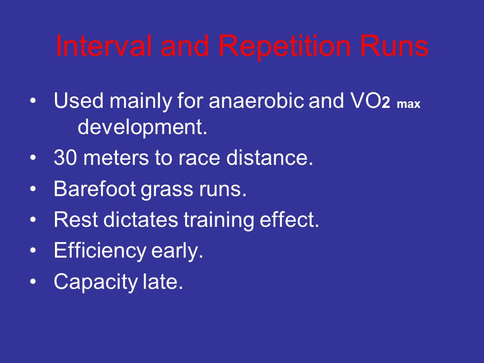 Interval and Repetition Runs Used mainly for anaerobic and VO 2 max development. 30 meters to race distance. Barefoot grass runs. Rest dictates traini