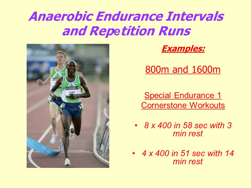 Anaerobic Endurance Intervals and Rep e tition Runs Examples: 800m and 1600m Special Endurance 1 Cornerstone Workouts 8 x 400 in 58 sec with 3 min res