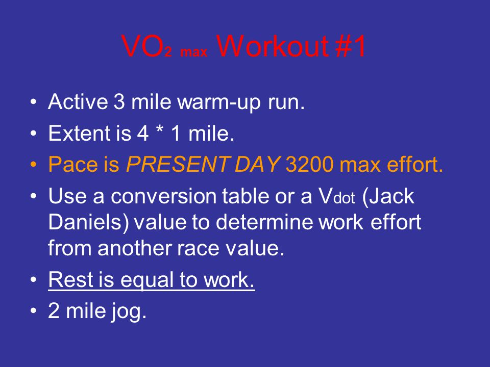 VO 2 max Workout #1 Active 3 mile warm-up run. Extent is 4 * 1 mile. Pace is PRESENT DAY 3200 max effort. Use a conversion table or a V dot (Jack Dani