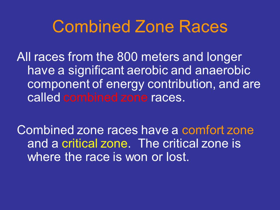 Combined Zone Races All races from the 800 meters and longer have a significant aerobic and anaerobic component of energy contribution, and are called