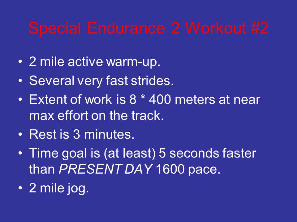 Special Endurance 2 Workout #2 2 mile active warm-up. Several very fast strides. Extent of work is 8 * 400 meters at near max effort on the track. Res