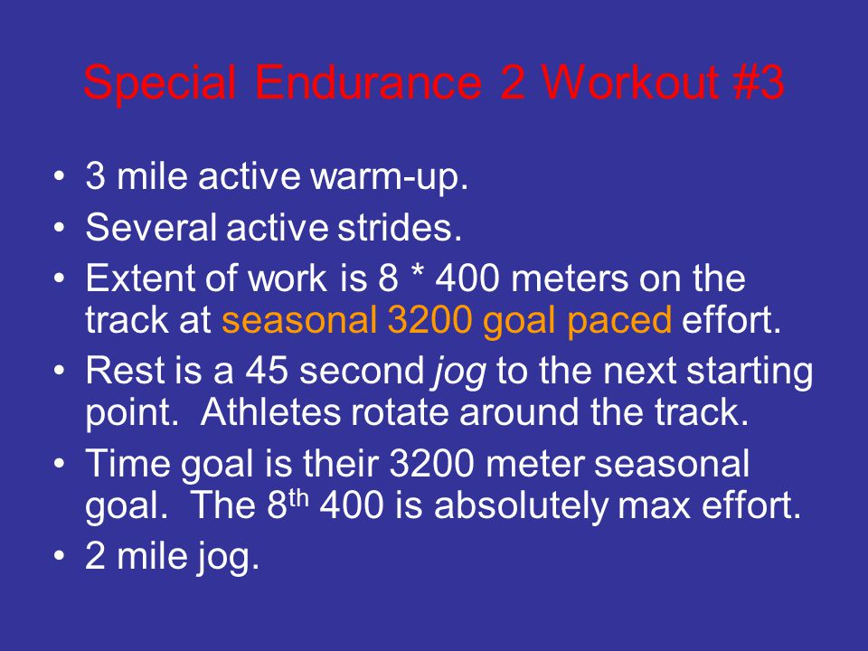 Special Endurance 2 Workout #3 3 mile active warm-up. Several active strides. Extent of work is 8 * 400 meters on the track at seasonal 3200 goal pace
