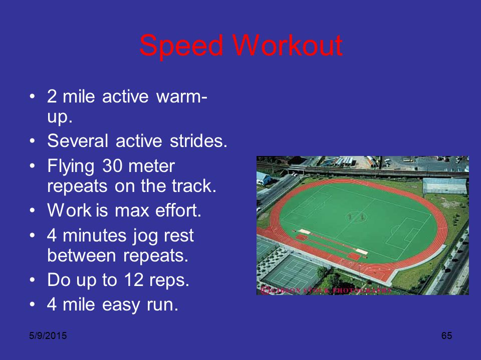 5/9/201565 Speed Workout 2 mile active warm- up. Several active strides. Flying 30 meter repeats on the track. Work is max effort. 4 minutes jog rest