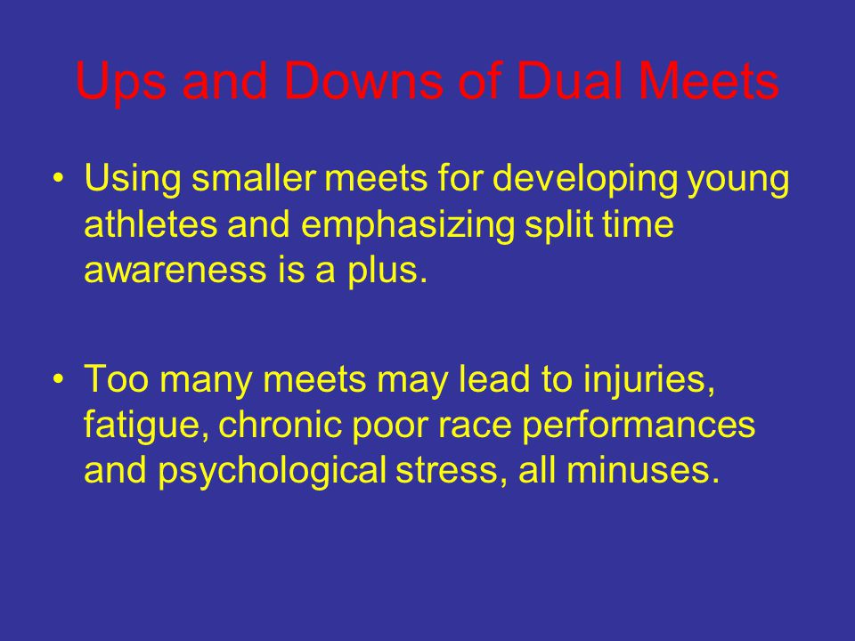 Ups and Downs of Dual Meets Using smaller meets for developing young athletes and emphasizing split time awareness is a plus. Too many meets may lead