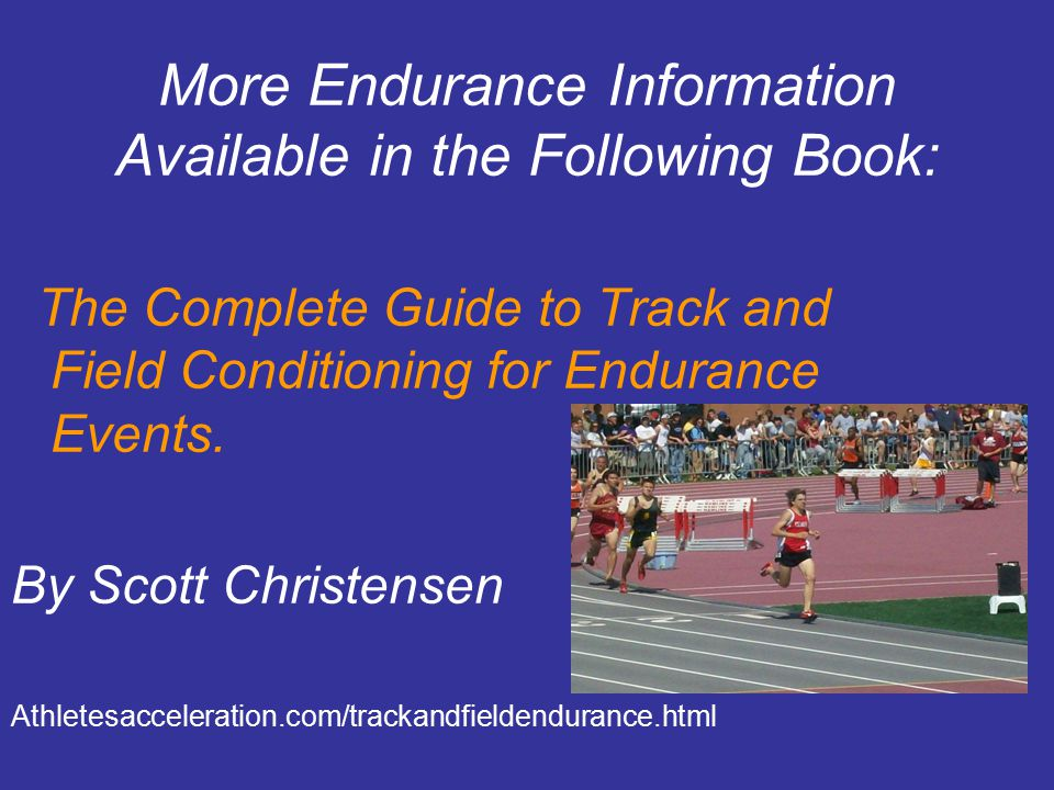 More Endurance Information Available in the Following Book: The Complete Guide to Track and Field Conditioning for Endurance Events. By Scott Christen