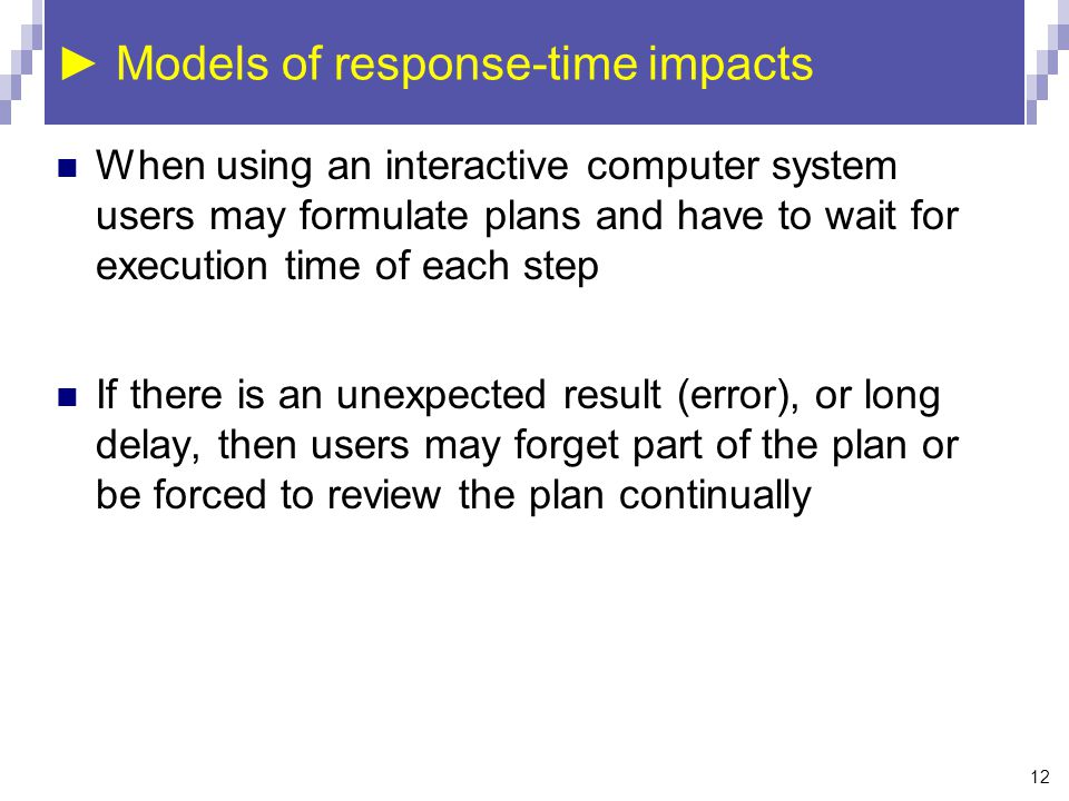 12 ► Models of response-time impacts When using an interactive computer system users may formulate plans and have to wait for execution time of each step If there is an unexpected result (error), or long delay, then users may forget part of the plan or be forced to review the plan continually