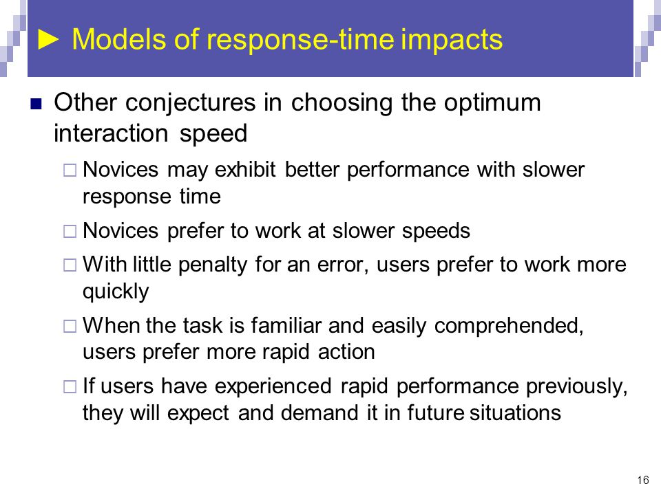 16 ► Models of response-time impacts Other conjectures in choosing the optimum interaction speed  Novices may exhibit better performance with slower response time  Novices prefer to work at slower speeds  With little penalty for an error, users prefer to work more quickly  When the task is familiar and easily comprehended, users prefer more rapid action  If users have experienced rapid performance previously, they will expect and demand it in future situations