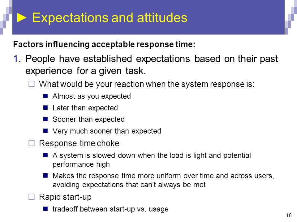 18 ► Expectations and attitudes Factors influencing acceptable response time: 1.People have established expectations based on their past experience for a given task.