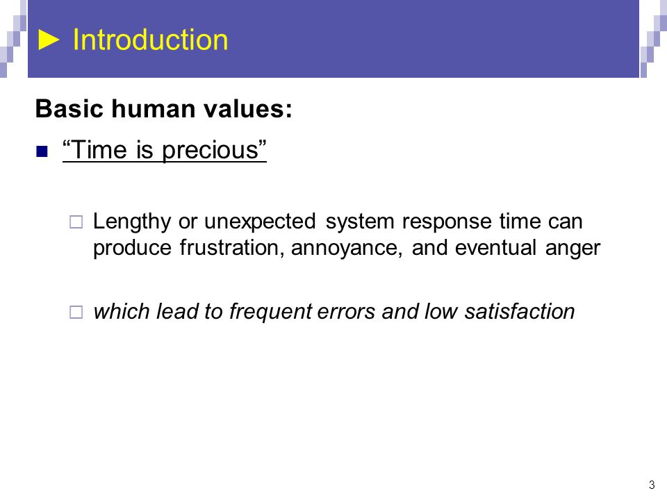 3 ► Introduction Basic human values: Time is precious  Lengthy or unexpected system response time can produce frustration, annoyance, and eventual anger  which lead to frequent errors and low satisfaction