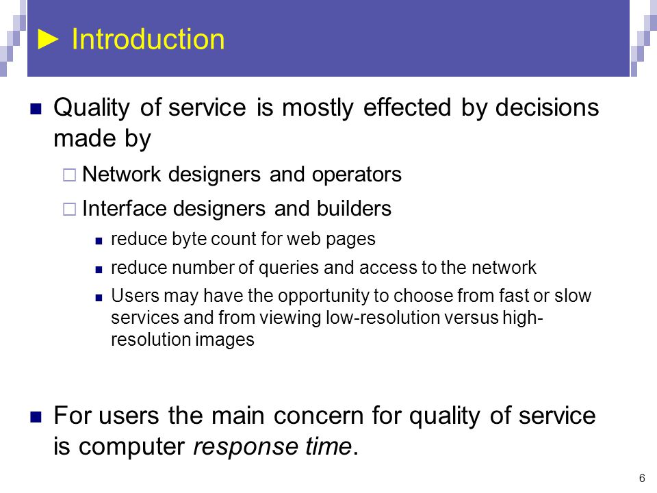 6 ► Introduction Quality of service is mostly effected by decisions made by  Network designers and operators  Interface designers and builders reduce byte count for web pages reduce number of queries and access to the network Users may have the opportunity to choose from fast or slow services and from viewing low-resolution versus high- resolution images For users the main concern for quality of service is computer response time.