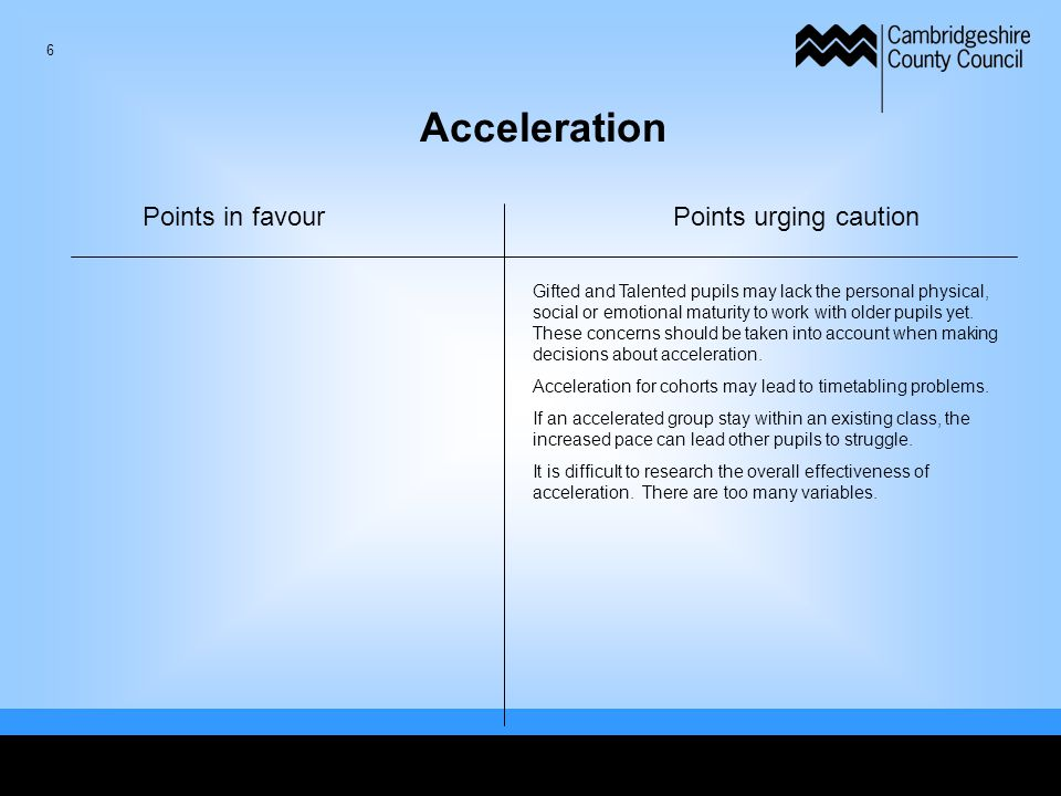 6 Acceleration Points in favourPoints urging caution Gifted and Talented pupils may lack the personal physical, social or emotional maturity to work w