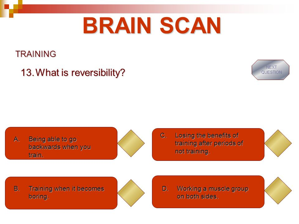 BRAIN SCAN TRAINING A.Being able to go backwards when you train.