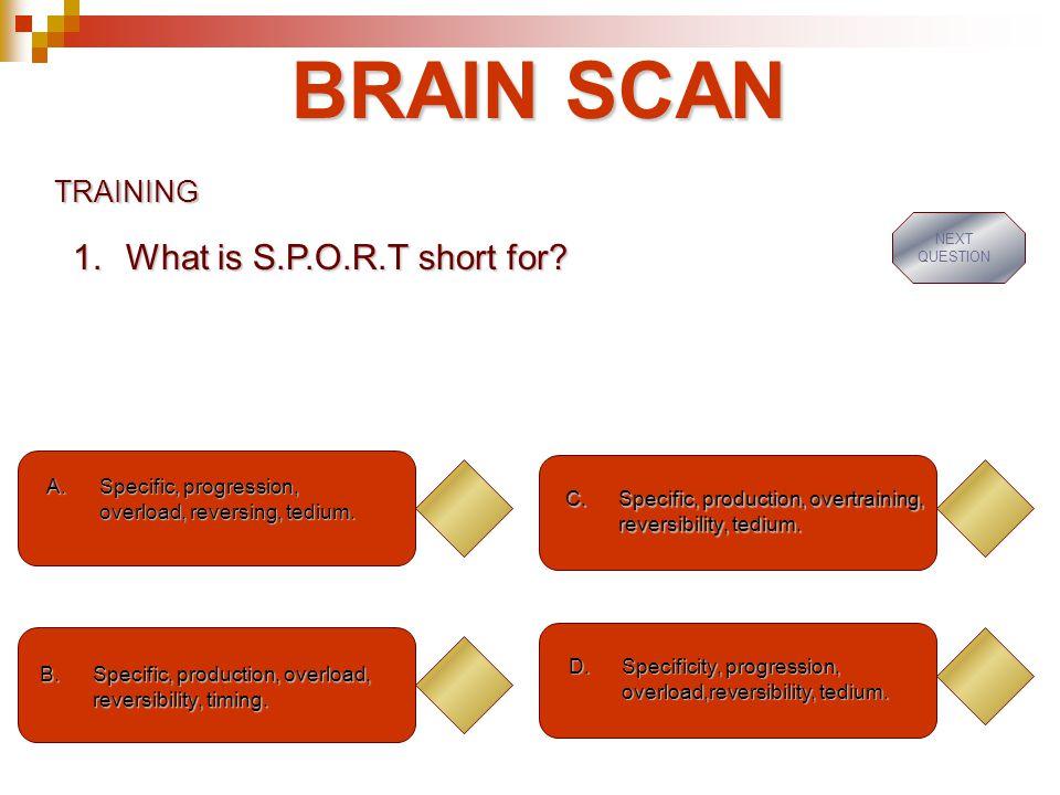 BRAIN SCAN TRAINING A.Specific, progression, overload, reversing, tedium.