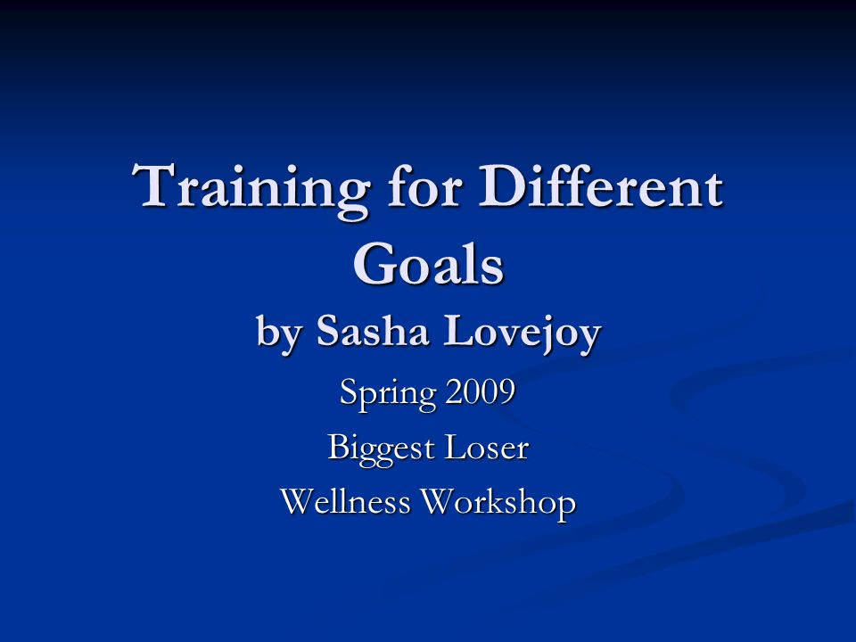 Training for Different Goals by Sasha Lovejoy Spring 2009 Biggest Loser Wellness Workshop
