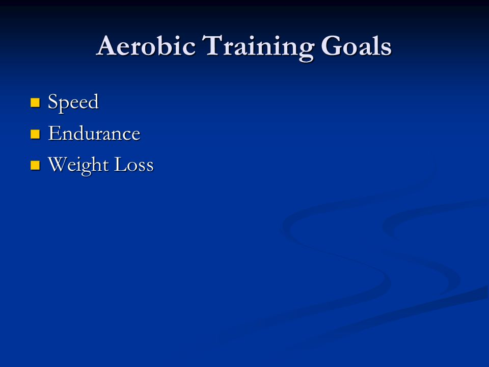 Aerobic Training Goals Speed Speed Endurance Endurance Weight Loss Weight Loss