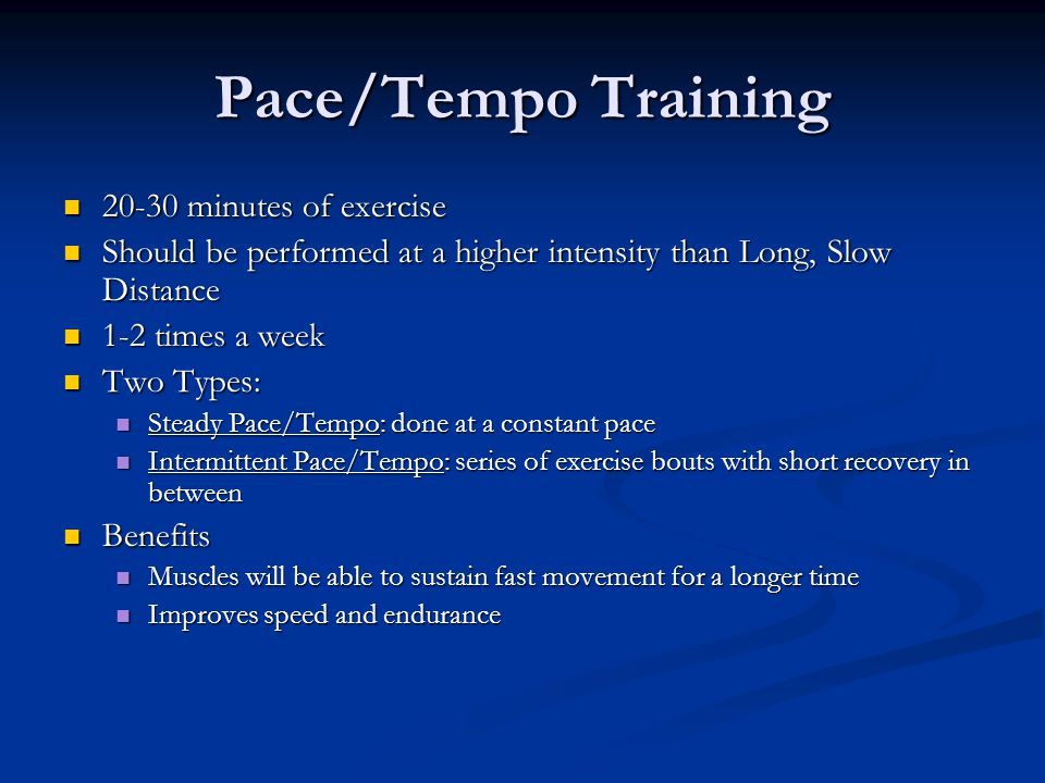Pace/Tempo Training 20-30 minutes of exercise 20-30 minutes of exercise Should be performed at a higher intensity than Long, Slow Distance Should be p